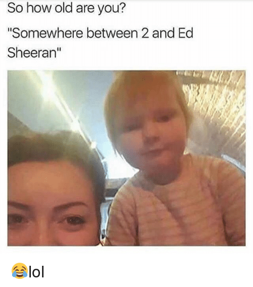 "Memes, Ed Sheeran, and Old: So how old are you?  ""Somewhere between 2 and Ed  Sheeran"" 😂lol"