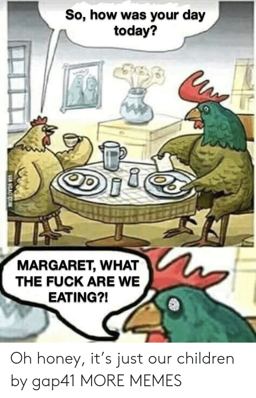 Margaret: So, how was your day  today?  MARGARET, WHAT  THE FUCK ARE WE  EATING?! Oh honey, it's just our children by gap41 MORE MEMES