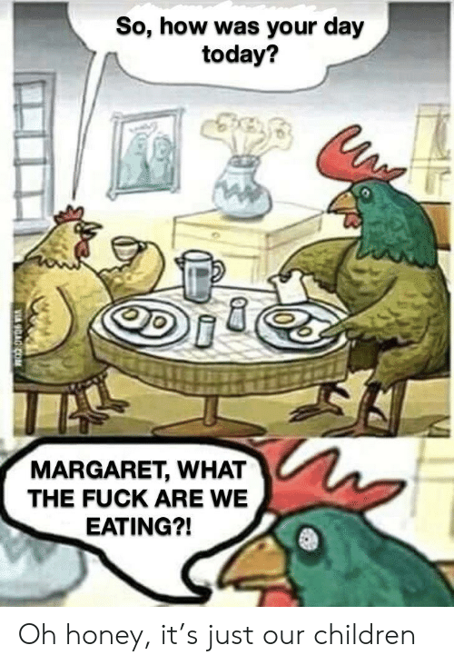 Margaret: So, how was your day  today?  MARGARET, WHAT  THE FUCK ARE WE  EATING?! Oh honey, it's just our children