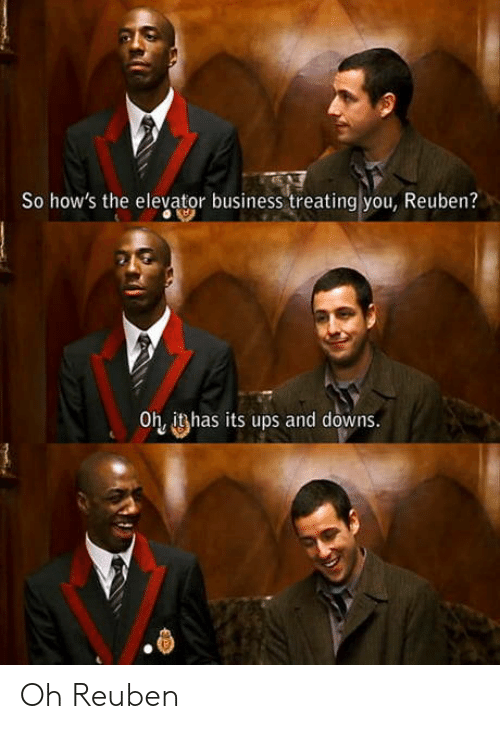 downs: So how's the elevator business treating you, Reuben?  Oh, ithas its ups and downs. Oh Reuben