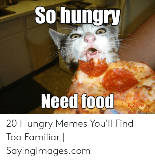 Hungry Memes: So hungry  Need food  1 10:28 PM  quickmeme com 20 Hungry Memes You'll Find Too Familiar | SayingImages.com