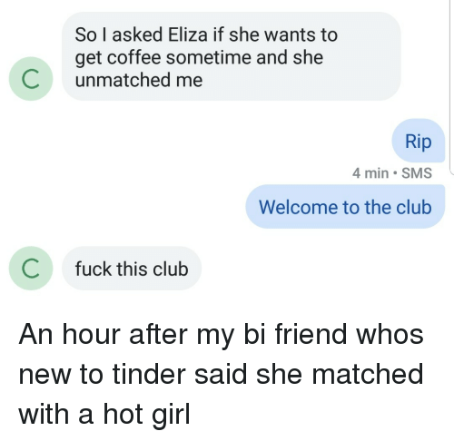 sms: So I asked Eliza if she wants to  get coffee sometime and she  Cunmatched me  Rip  4 min SMS  Welcome to the club  C  fuck this club An hour after my bi friend whos new to tinder said she matched with a hot girl