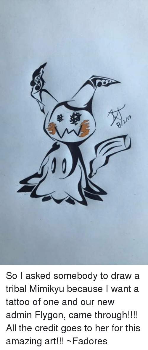 flygon: So I asked somebody to draw a tribal Mimikyu because I want a tattoo of one and our new admin Flygon, came through!!!! All the credit goes to her for this amazing art!!! ~Fadores
