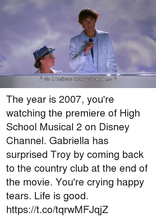 Club, Crying, and Disney: So I believe that you and me The year is 2007, you're watching the premiere of High School Musical 2 on Disney Channel. Gabriella has surprised Troy by coming back to the country club at the end of the movie. You're crying happy tears. Life is good. https://t.co/tqrwMFJqjZ