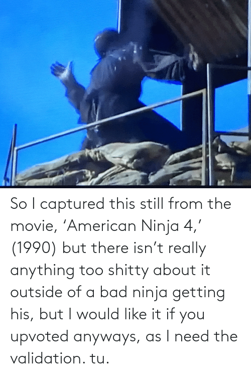 Bad, Movie, and Ninja: So I captured this still from the movie, 'American Ninja 4,' (1990) but there isn't really anything too shitty about it outside of a bad ninja getting his, but I would like it if you upvoted anyways, as I need the validation. tu.