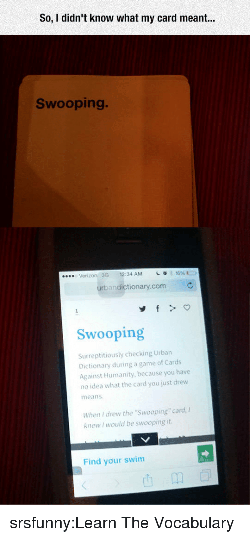 "Urban Dictionary: So, I didn't know what my card r  Swooping.  Verizon 3G 12:34 AM  urbandictionary.com  Swooping  Surreptitiously checking Urban  Dictionary during a game of Cards  Against Humanity, because you have  no idea what the card you just drew  means  When I drew the ""Swooping"" card,  knew I would be swooping it  Find your swim srsfunny:Learn The Vocabulary"