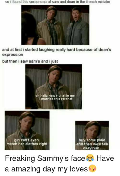 Ratchet Girls: so i found this screencap of sam and dean in the french mistake  and at first i started laughing really hard because of dean's  expression  but then i saw sam's and i just  oh hell naw r u tellin me  i married this ratchet  girl can't even  buy some plaid  match her clothes right  and then we'll talk  okay hun Freaking Sammy's face😂 Have a amazing day my loves😚
