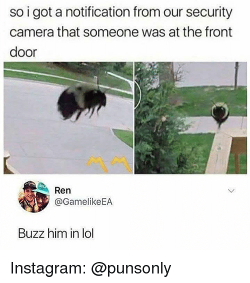 security camera: so i got a notification from our security  camera that someone was at the front  door  Ren  @GamelikeEA  Buzz him in lol Instagram: @punsonly
