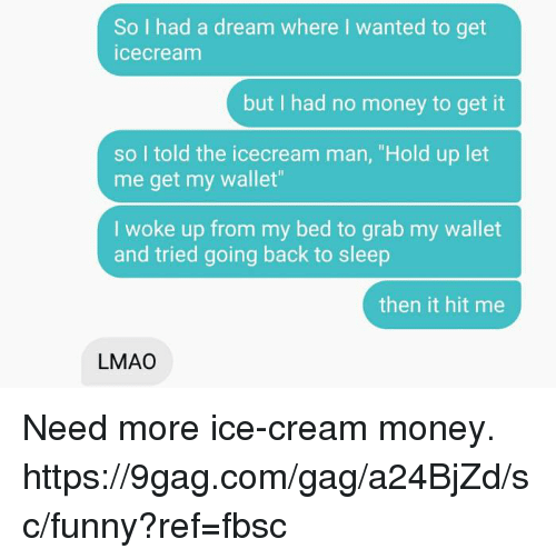 "9gag, A Dream, and Dank: So I had a dream where I wanted to get  icecream  but I had no money to get it  so I told the icecream man, ""Hold up let  me get my wallet""  I woke up from my bed to grab my wallet  and tried going back to sleep  then it hit me  LMAO Need more ice-cream money.  https://9gag.com/gag/a24BjZd/sc/funny?ref=fbsc"