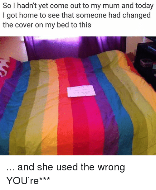Memes, Home, and Today: So I hadn't yet come out to my mum and today  I got home to see that someone had changed  the cover on my bed to this ... and she used the wrong YOU're***