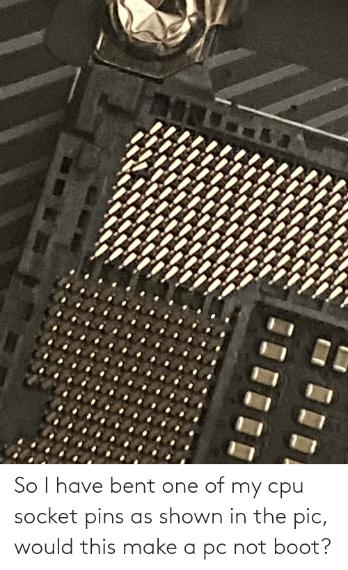 bent: So I have bent one of my cpu socket pins as shown in the pic, would this make a pc not boot?