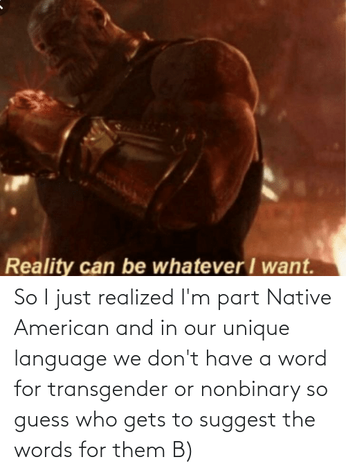Guess Who: So I just realized I'm part Native American and in our unique language we don't have a word for transgender or nonbinary so guess who gets to suggest the words for them B)