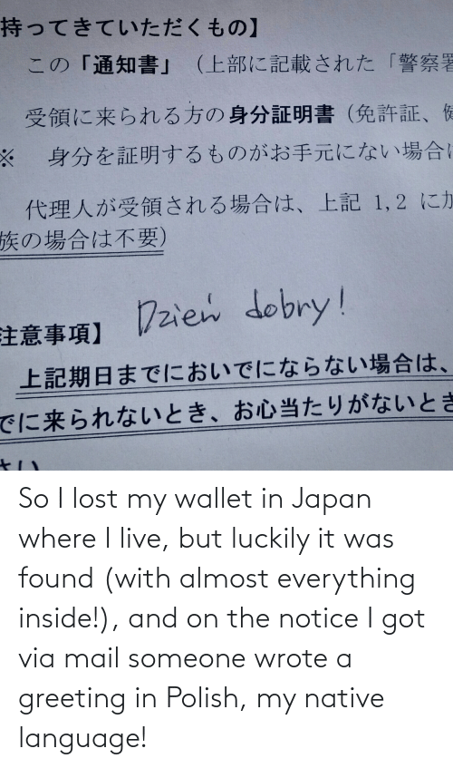 Mail: So I lost my wallet in Japan where I live, but luckily it was found (with almost everything inside!), and on the notice I got via mail someone wrote a greeting in Polish, my native language!