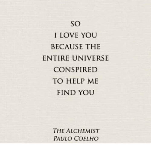 Paulo Coelho: SO  I LOVE YOU  BECAUSE THE  ENTIRE UNIVERSE  CONSPIRED  TO HELP ME  FIND YOU  THE ALCHEMIST  PAULO COELHO