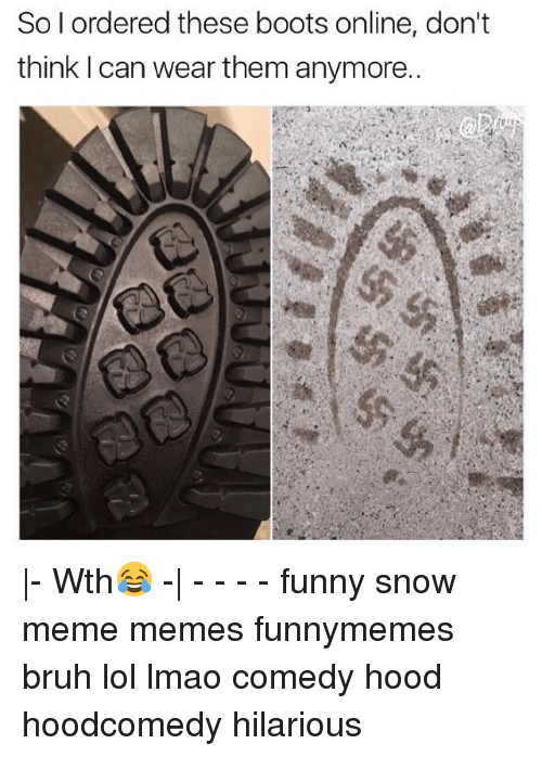 Funny Snow Meme: So I ordered these boots online, don't  think can wear them anymore.. |- Wth😂 -| - - - - funny snow meme memes funnymemes bruh lol lmao comedy hood hoodcomedy hilarious
