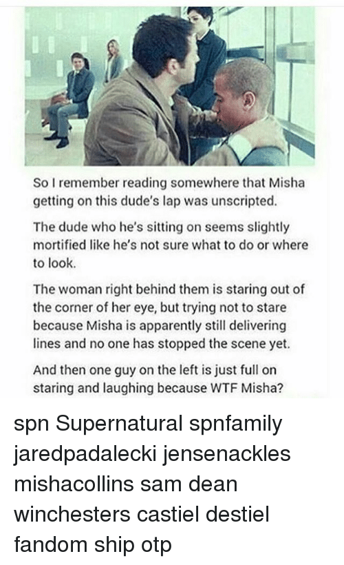 Apparently, Dude, and Memes: So I remember reading somewhere that Misha  getting on this dude's lap was unscripted.  The dude who he's sitting on seems slightly  mortified like he's not sure what to do or where  to look.  The woman right behind them is staring out of  the corner of her eye, but trying not to stare  because Misha is apparently still delivering  lines and no one has stopped the scene yet  And then one guy on the left is just full on  staring and laughing because WTF Misha? spn Supernatural spnfamily jaredpadalecki jensenackles mishacollins sam dean winchesters castiel destiel fandom ship otp