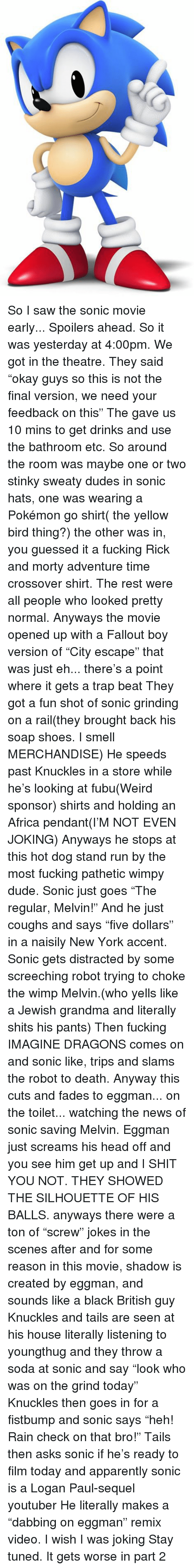 """rain check: So I saw the sonic movie early... Spoilers ahead.  So it was yesterday at 4:00pm. We got in the theatre. They said """"okay guys so this is not the final version, we need your feedback on this"""" The gave us 10 mins to get drinks and use the bathroom etc.  So around the room was maybe one or two stinky sweaty dudes in sonic hats, one was wearing a Pokémon go shirt( the yellow bird thing?) the other was in, you guessed it a fucking Rick and morty adventure time crossover shirt. The rest were all people who looked pretty normal.  Anyways the movie opened up with a Fallout boy version of """"City escape"""" that was just eh... there's a point where it gets a trap beat  They got a fun shot of sonic grinding on a rail(they brought back his soap shoes. I smell MERCHANDISE)  He speeds past Knuckles in a store while he's looking at fubu(Weird sponsor) shirts and holding an Africa pendant(I'M NOT EVEN JOKING) Anyways he stops at this hot dog stand run by the most fucking pathetic wimpy dude. Sonic just goes """"The regular, Melvin!"""" And he just coughs and says """"five dollars"""" in a naisily New York accent. Sonic gets distracted by some screeching robot trying to choke the wimp Melvin.(who yells like a Jewish grandma and literally shits his pants)  Then fucking IMAGINE DRAGONS comes on and sonic like, trips and slams the robot to death.  Anyway this cuts and fades to eggman... on the toilet... watching the news of sonic saving Melvin.  Eggman just screams his head off and you see him get up and I SHIT YOU NOT. THEY SHOWED THE SILHOUETTE OF HIS BALLS.  anyways there were a ton of """"screw"""" jokes in the scenes after and for some reason in this movie, shadow is created by eggman, and sounds like a black British guy  Knuckles and tails are seen at his house literally listening to youngthug and they throw a soda at sonic and say """"look who was on the grind today""""   Knuckles then goes in for a fistbump and sonic says """"heh! Rain check on that bro!""""  Tails then asks sonic if he's ready to f"""