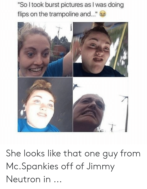 """Mcspankies Meme: """"So I took burst pictures as I was doing  flips on the trampoline and..."""" She looks like that one guy from Mc.Spankies off of Jimmy Neutron in ..."""