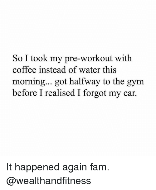 It Happened Again: So I took my pre-workout with  coffee instead of water this  morning... got halfway to the gym  before I realised I forgot my car. It happened again fam. @wealthandfitness