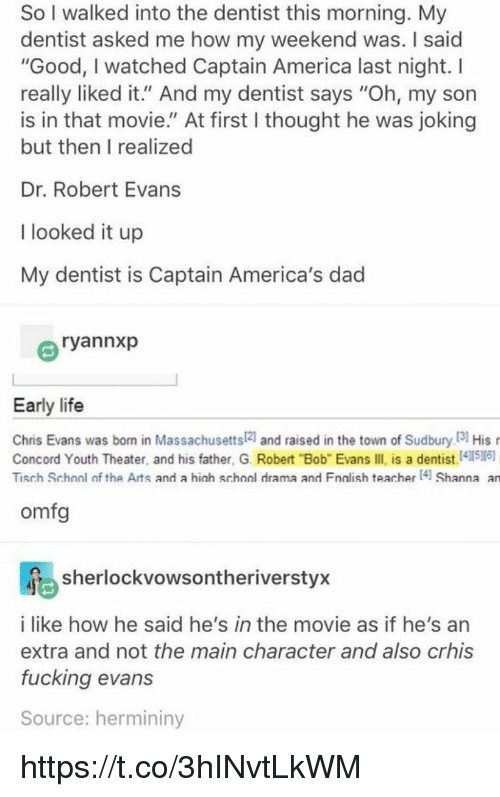 """bobbing: So I walked into the dentist this morning. My  dentist asked me how my weekend was. I said  """"Good, I watched Captain America last night. I  really liked it."""" And my dentist says """"Oh, my son  is in that movie."""" At first I thought he was joking  but then I realized  Dr. Robert Evans  I looked it up  My dentist is Captain America's dad  ryannxp  Early life  Chris Evans was born in Massachusetts21 and raised in the town of Sudbury I3 His  Concord Youth Theater, and his father, G. Robert """"Bob"""" Evans IIl is a dentist.41516)  Tisch School of the Arts and a hich school drama and Fnalish teacher 4 Shanna an  omfg  sherlockvowsontheriverstyx  i like how he said he's in the movie as if he's an  extra and not the main character and also crhis  fucking evans  Source: hermininy https://t.co/3hINvtLkWM"""