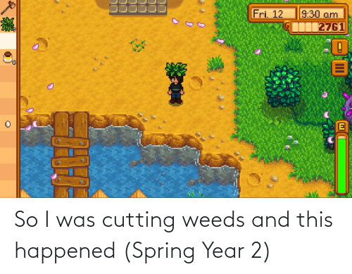 cutting: So I was cutting weeds and this happened (Spring Year 2)