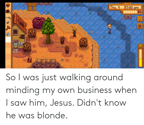 minding my own business: So I was just walking around minding my own business when I saw him, Jesus. Didn't know he was blonde.