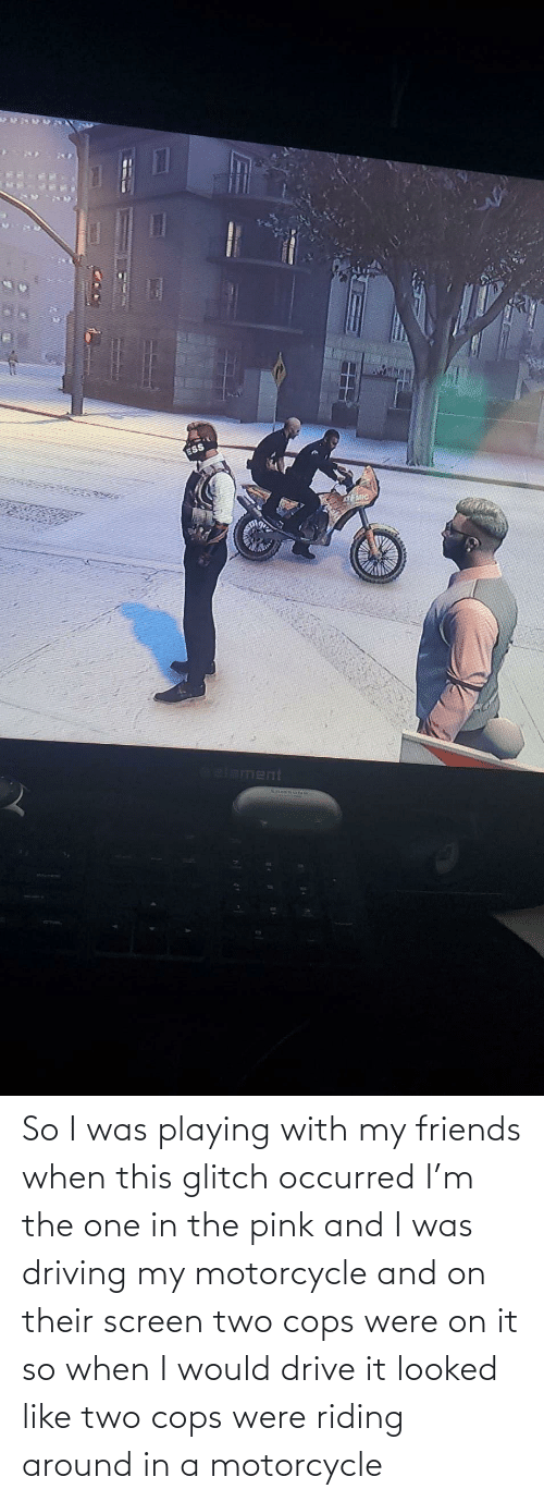 Motorcycle: So I was playing with my friends when this glitch occurred I'm the one in the pink and I was driving my motorcycle and on their screen two cops were on it so when I would drive it looked like two cops were riding around in a motorcycle