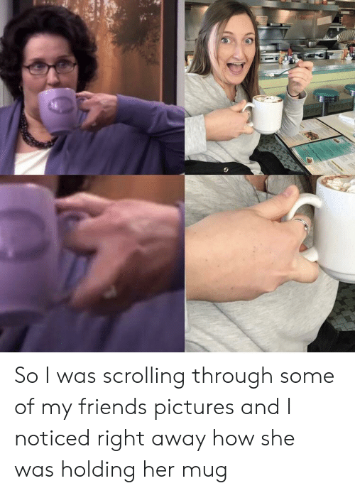 My Friends Pictures: So I was scrolling through some of my friends pictures and I noticed right away how she was holding her mug