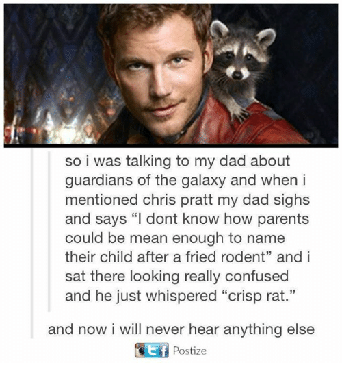 """Crispe: so i was talking to my dad about  guardians of the galaxy and when i  mentioned Chris pratt my dad sighs  and says """"I dont know how parents  could be mean enough to name  their child after a fried rodent"""" and i  sat there looking really confused  and he just whispered """"crisp rat.""""  and now i will never hear anything else  Ef Postize"""