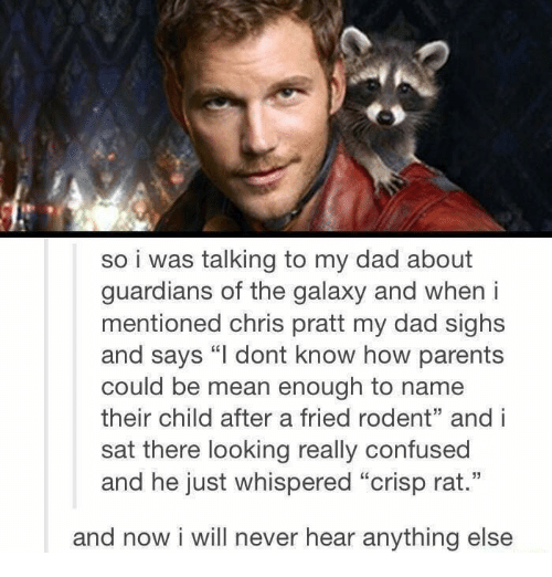 """Crispe: so i was talking to my dad about  guardians of the galaxy and when i  mentioned chris pratt my dad sighs  and says """"l dont know how parents  could be mean enough to name  their child after a fried rodent"""" and i  sat there looking really confused  and he just whispered """"crisp rat.""""  and now i will never hear anything else"""