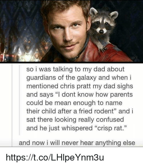 """Crispe: so i was talking to my dad about  guardians of the galaxy and when i  mentioned chris pratt my dad sighs  and says """"I dont know how parents  could be mean enough to name  their child after a fried rodent"""" and i  sat there looking really confused  and he just whispered """"crisp rat.""""  and now i will never hear anything else https://t.co/LHlpeYnm3u"""