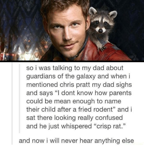 """Chris Pratt: so i was talking to my dad about  guardians of the galaxy and when i  mentioned chris pratt my dad sighs  and says """"l dont know how parents  could be mean enough to name  their child after a fried rodent"""" and i  sat there looking really confused  and he just whispered """"crisp rat.""""  and now i will never hear anything else"""