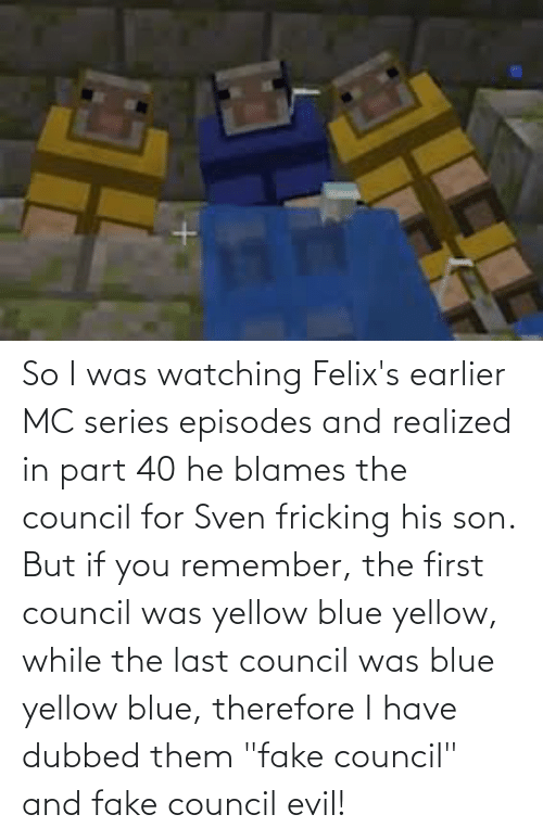 "episodes: So I was watching Felix's earlier MC series episodes and realized in part 40 he blames the council for Sven fricking his son. But if you remember, the first council was yellow blue yellow, while the last council was blue yellow blue, therefore I have dubbed them ""fake council"" and fake council evil!"