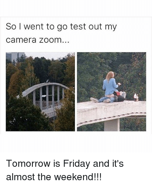 Tomorrow Is Friday: So I went to go test out my  Camera Zoom... Tomorrow is Friday and it's almost the weekend!!!