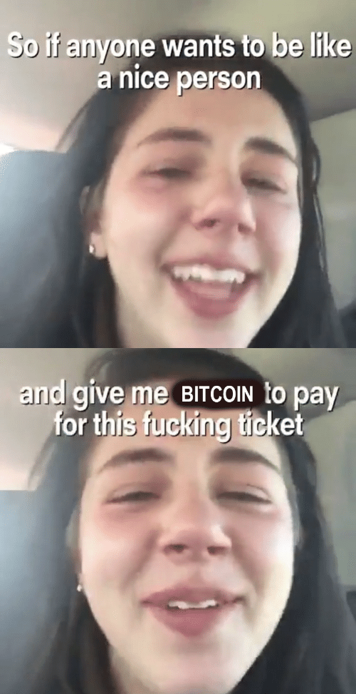 Bitcoin: So if anyone wants to be like  a nice person   and give me BITCOIN to pay  for this fucking ticket