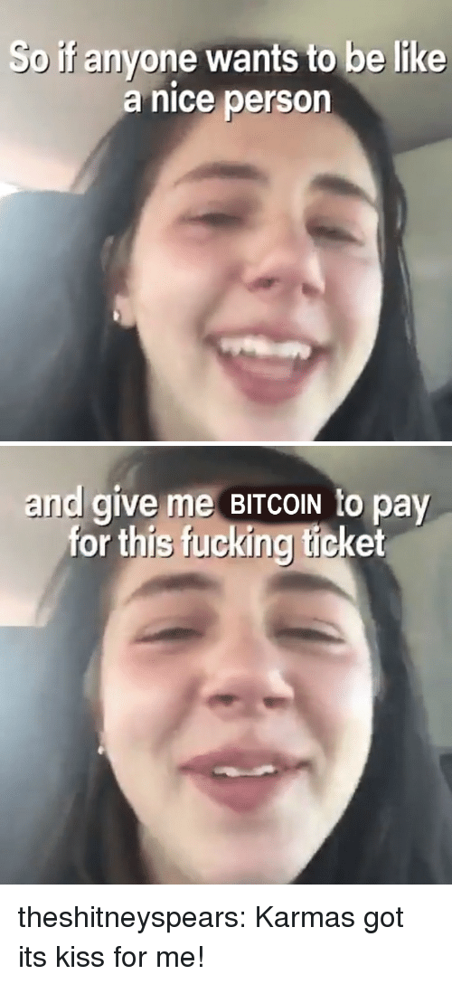 Bitcoin: So if anyone wants to be like  a nice person   and give me BITCOIN to pay  for this fucking ticket theshitneyspears: Karmas got its kiss for me!