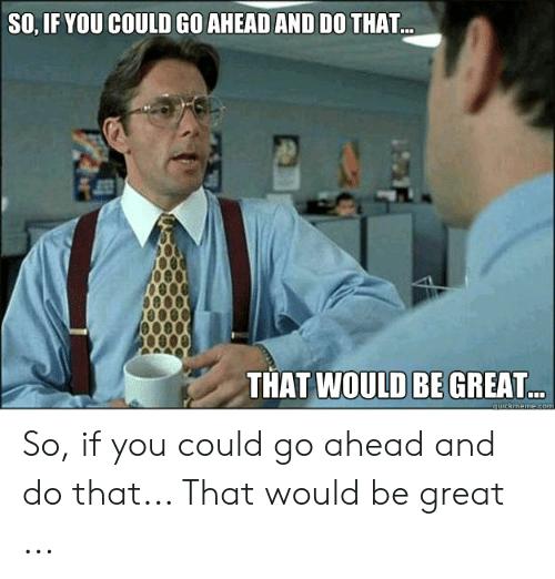 That D Be Great Meme: SO, IF YOU COULD GO AHEAD AND DO THAT...  THAT WOULD BE GREAT So, if you could go ahead and do that... That would be great ...