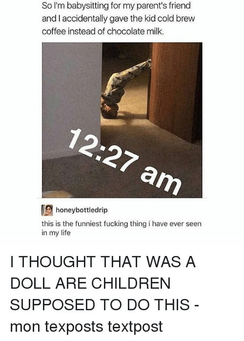 Children, Fucking, and Life: So I'm babysitting for my parent's friend  and I accidentally gave the kid cold brew  coffee instead of chocolate milk.  honeybottledrip  this is the funniest fucking thing i have ever seen  in my life I THOUGHT THAT WAS A DOLL ARE CHILDREN SUPPOSED TO DO THIS - mon texposts textpost