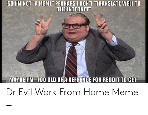 """Work From Home Meme: SO I'M HOT """"A MEME"""" PERHAPS I DON'T """"TRAHSLATE WELL TO  THE INTERNET""""  MAYBE IM """"TO0 OLD OFA REFRENCE FOR REDDIT TO GET Dr Evil Work From Home Meme ‒"""