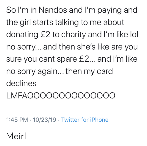 You Sure: So I'm in Nandos and I'm paying and  the girl starts talking to me about  donating £2 to charity and I'm like lol  no sorry... and then she's like are you  sure you cant spare £2... and I'm like  no sorry again... then my card  declines  LMFAOOOOO00000000O  1:45 PM 10/23/19 Twitter for iPhone Meirl