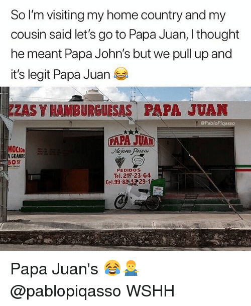 Memes, Wshh, and Home: So I'm visiting my home country and my  cousin said let's go to Papa Juan, I thought  he meant Papa John's but we pull up and  it's legit Papa Juan  ZAS Y HAMBURGUESAS PAPA JUAN  @PabloP  OCION  GRANDE  PEDIDoS  Tel. 217 2364  Cel.99.8 29-1 Papa Juan's 😂🤷♂️ @pablopiqasso WSHH