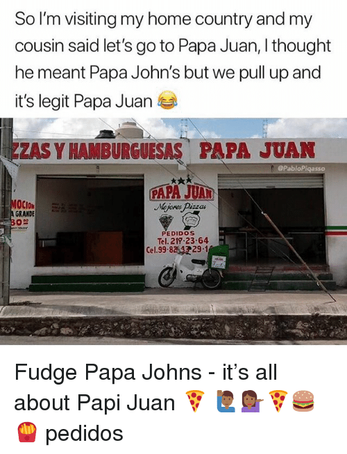Memes, Home, and Papa Johns: So I'm visiting my home country and my  cousin said let's go to Papa Juan, I thought  he meant Papa John's but we pull up and  it's legit Papa Juan  ZAS Y HAM BURGUESAS PAPA JUAN  ePabloPigasso  GRANDE  PEDIDOS  Tel. 219 23-64  29.1  Cel. 99.8 Fudge Papa Johns - it's all about Papi Juan 🍕 🙋🏾♂️💁🏾♀️🍕🍔🍟 pedidos