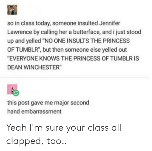 """butterface: so in class today, someone insulted Jennifer  Lawrence by calling her a butterface, and i just stood  up and yelled """"NO ONE INSULTS THE PRINCESS  OF TUMBLR"""", but then someone else yelled out  """"EVERYONE KNOWS THE PRINCESS OF TUMBLR IS  DEAN WINCHESTER""""  this post gave me major second  hand embarrassment Yeah I'm sure your class all clapped, too.."""