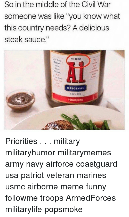 "Funny, Meme, and Memes: So in the middle of the Civil War  someone was like ""you know what  this country needs? A delicious  steak sauce.""  3T 1862  our  ORIGINAL  SAUCE Priorities . . . military militaryhumor militarymemes army navy airforce coastguard usa patriot veteran marines usmc airborne meme funny followme troops ArmedForces militarylife popsmoke"