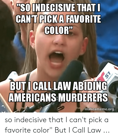 "Indecisive Meme: SO INDECISIVE THAT  CANT PICKA FAVORITE  COLOR""  BUTI CALL LAW ABIDING  AMERICANS MURDERERS  makeameme.org  51 so indecisive that I can't pick a favorite color"" But I Call Law ..."