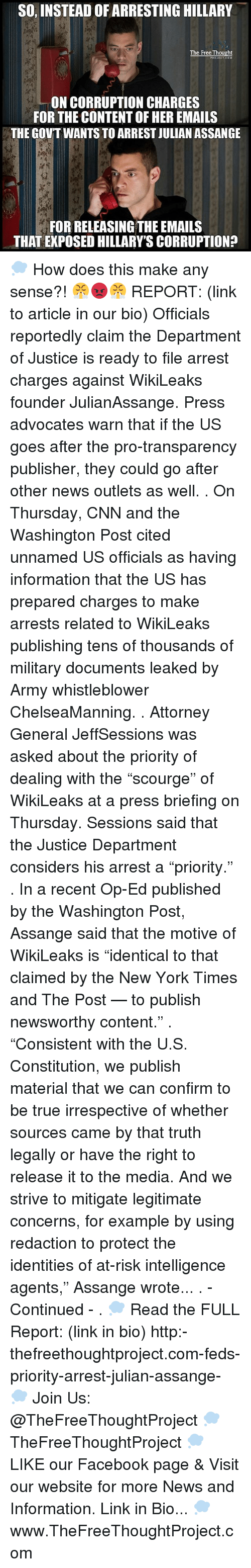 """warne: SO, INSTEAD OFARRESTING HILLARY  The Free Thought  ON CORRUPTION CHARGES  FOR THE CONTENT OF HEREMAILS  THE GOVT WANTS TO ARREST JULIAN ASSANGE  FOR RELEASING THE EMAILS  THAT EXPOSED HILLARY'S CORRUPTION? 💭 How does this make any sense?! 😤😡😤 REPORT: (link to article in our bio) Officials reportedly claim the Department of Justice is ready to file arrest charges against WikiLeaks founder JulianAssange. Press advocates warn that if the US goes after the pro-transparency publisher, they could go after other news outlets as well. . On Thursday, CNN and the Washington Post cited unnamed US officials as having information that the US has prepared charges to make arrests related to WikiLeaks publishing tens of thousands of military documents leaked by Army whistleblower ChelseaManning. . Attorney General JeffSessions was asked about the priority of dealing with the """"scourge"""" of WikiLeaks at a press briefing on Thursday. Sessions said that the Justice Department considers his arrest a """"priority."""" . In a recent Op-Ed published by the Washington Post, Assange said that the motive of WikiLeaks is """"identical to that claimed by the New York Times and The Post — to publish newsworthy content."""" . """"Consistent with the U.S. Constitution, we publish material that we can confirm to be true irrespective of whether sources came by that truth legally or have the right to release it to the media. And we strive to mitigate legitimate concerns, for example by using redaction to protect the identities of at-risk intelligence agents,"""" Assange wrote... . - Continued - . 💭 Read the FULL Report: (link in bio) http:-thefreethoughtproject.com-feds-priority-arrest-julian-assange- 💭 Join Us: @TheFreeThoughtProject 💭 TheFreeThoughtProject 💭 LIKE our Facebook page & Visit our website for more News and Information. Link in Bio... 💭 www.TheFreeThoughtProject.com"""