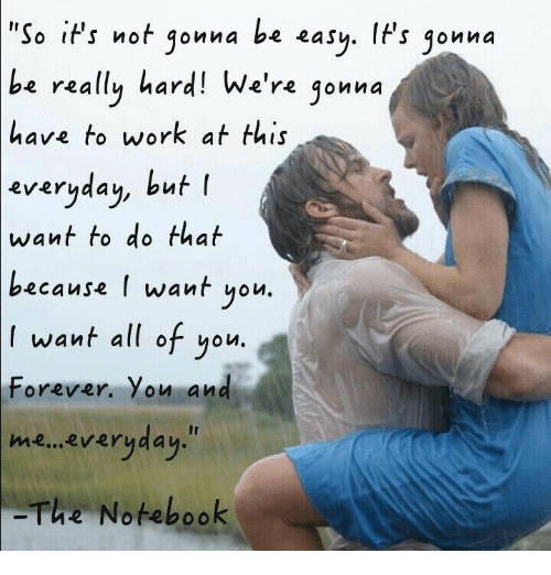 ips: 'So iPs not gonna be easy. IFs jonna  be  really hard! We're jonna  have to work at this  everyaau, but l  everyday, but  want to do that  because l want yolu  want all of you.  Forever. You and  me... everyday.  The Notebook
