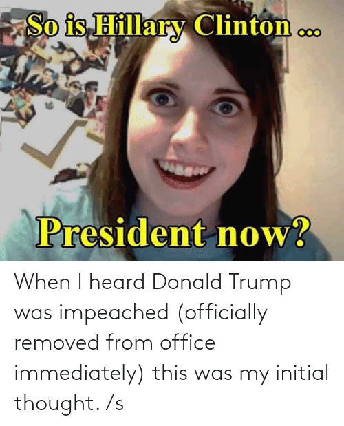 President Now: So is Hillary Clinton c..  000  wag  President now? When I heard Donald Trump was impeached (officially removed from office immediately) this was my initial thought. /s