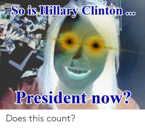 President Now: So is Hillary Clinton c..  wag  President now? Does this count?