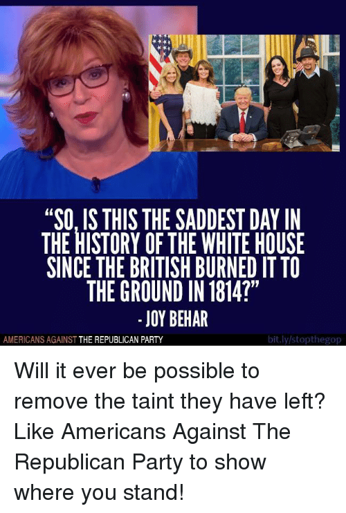 "Party, White House, and Republican Party: ""SO, IS THIS THE SADDEST DAY IN  THE HISTORY OF THE WHITE HOUSE  SINCE THE BRITISH BURNED IT TO  THE GROUND IN 1814?""  JOY BEHAR  bit.ly/stopthegop  AMERICANS AGAINST  THE REPUBLICAN PARTY Will it ever be possible to remove the taint they have left?   Like Americans Against The Republican Party to show where you stand!"